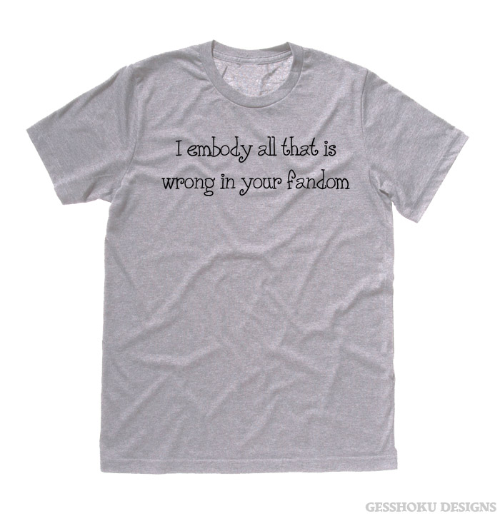 I Embody All That is Wrong in Your Fandom T-shirt - Funny Fandom Shirts