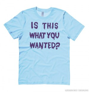 Is ThiS WHaT YoU wANTed? T-shirt