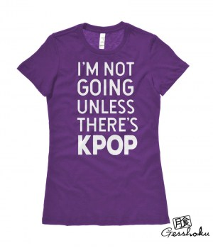I'm Not Going Unless There's KPOP Ladies T-shirt