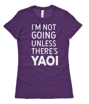 I'm Not Going Unless There's Yaoi Ladies T-shirt