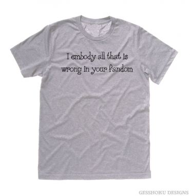 I Embody All That is Wrong in Your Fandom T-shirt