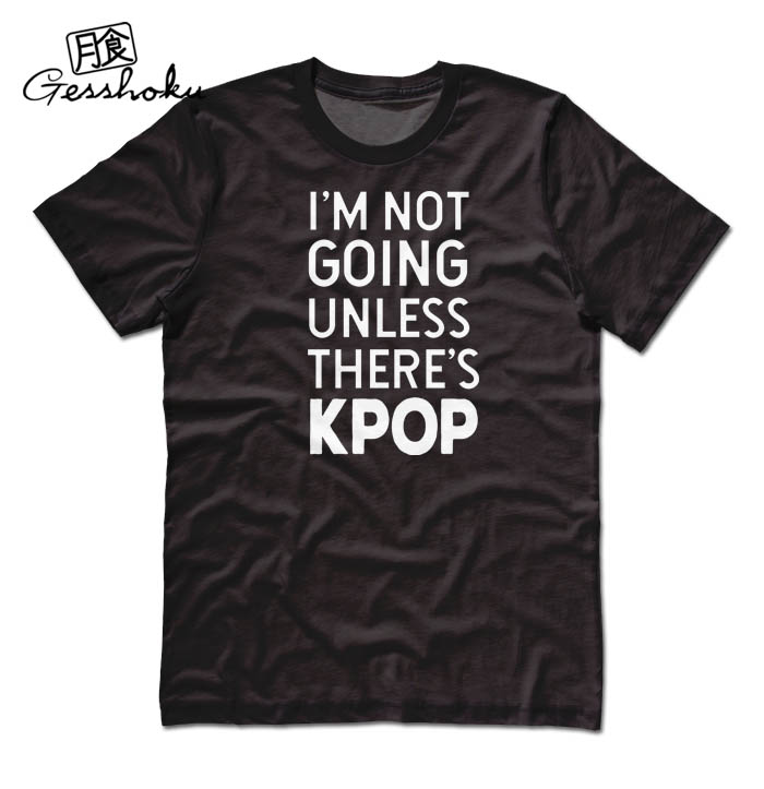 I'm Not Going Unless There's KPOP T-shirt - Black