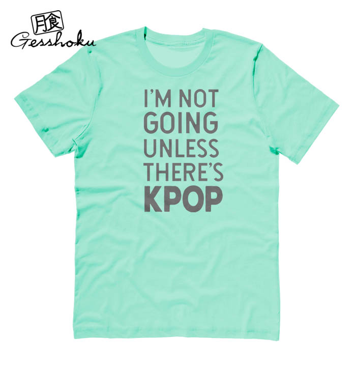 I'm Not Going Unless There's KPOP T-shirt - Mint